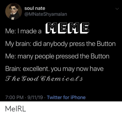 Pressed: soul nate  @MNateShyamalan  Me: I made a EME  My brain: did anybody press the Button  Me: many people pressed the Button  Brain: excellent. you may now have  The Good Chemicats  7:00 PM 9/11/19 Twitter for iPhone MeIRL