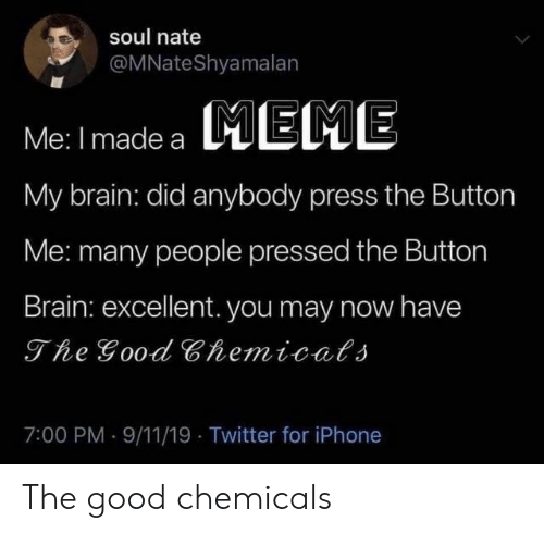 9/11: soul nate  @MNateShyamalan  MEME  Me: I made a  My brain: did anybody press the Button  Me: many people pressed the Button  Brain: excellent. you may now have  The Good Chemicals  7:00 PM 9/11/19 Twitter for iPhone The good chemicals