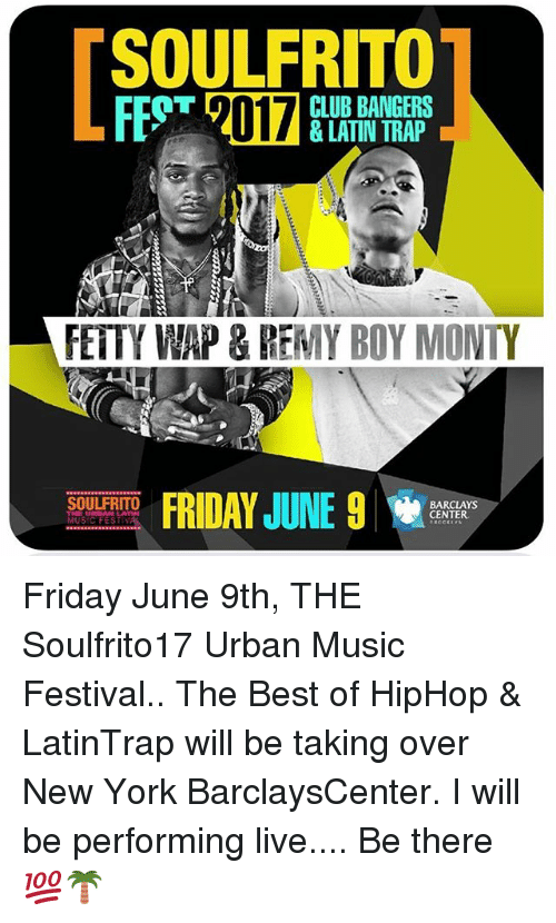 music fest: SOULFRITO  CLUB BANGERS  FETTY WAP & REMY BOY MONTY  FRIDAY JUNE 9  SOULFRITO  BARCLAYS  CENTER  THE URBAN LA  MUSIC FEST Friday June 9th, THE Soulfrito17 Urban Music Festival.. The Best of HipHop & LatinTrap will be taking over New York BarclaysCenter. I will be performing live.... Be there 💯🌴