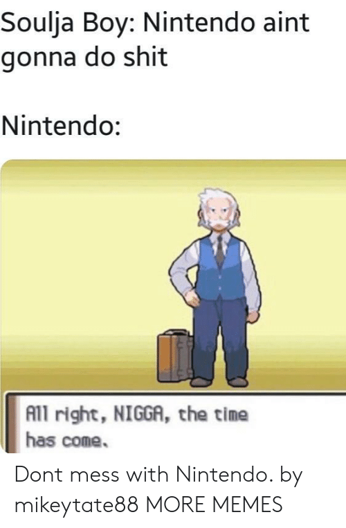 Soulja Boy: Soulja Boy: Nintendo aint  gonna do shit  Nintendo:  All right, NIGGA, the time  has come. Dont mess with Nintendo. by mikeytate88 MORE MEMES