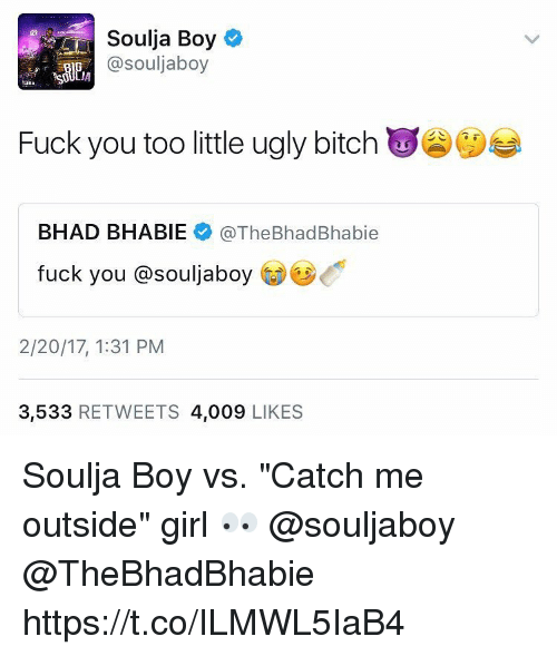 """Catch Me Outside: Soulja Boy  @souljaboy  Fuck you too little ugly bitch  BHAD BHABIE  @The BhadBhabie  fuck you @souljaboy  2/20/17, 1:31 PM  3,533  RETWEETS 4,009  LIKES Soulja Boy vs. """"Catch me outside"""" girl 👀 @souljaboy @TheBhadBhabie https://t.co/ILMWL5IaB4"""