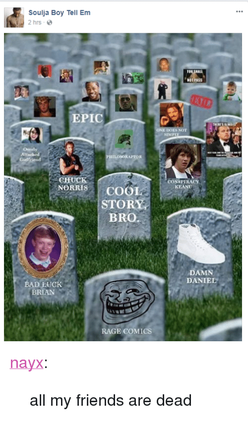 "Bad Luck Brian: Soulja Boy Tell Em  2 hrs-  TO  NOT PASS  EPIC  NOT  SIMPI  ILOSORAPTOR  Girlfriend  CHUCK  NORRISCOOL  CONNPIRACY  KEAN  STORY  BRO.a  DAMN  DANIEL  BAD LUCK  BRIAN  RAGE COMICS <p><a href=""http://nayx.tumblr.com/post/165728674277/all-my-friends-are-dead"" class=""tumblr_blog"" target=""_blank"">nayx</a>:</p> <blockquote><p>all my friends are dead</p></blockquote>"