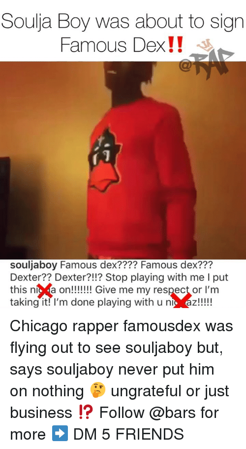 "Just Business: Soulja Boy was about to sign  Famous Dex!! ""  souljaboy Famous dex???? Famous dex???  Dexter?? Dexter?!!? Stop playing with me I put  this níc a on!!!! Give me my respect or l'm  taking it! l'm done playing with u nt az!!! Chicago rapper famousdex was flying out to see souljaboy but, says souljaboy never put him on nothing 🤔 ungrateful or just business ⁉️ Follow @bars for more ➡️ DM 5 FRIENDS"
