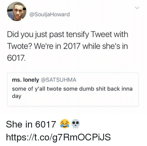 Inna: @SouljaHoward  Did you just past tensify Tweet with  Twote? We're in 2017 while she's in  6017  ms. lonely @SATSUHMA  some of y'all twote some dumb shit back inna  day She in 6017 😂💀 https://t.co/g7RmOCPiJS
