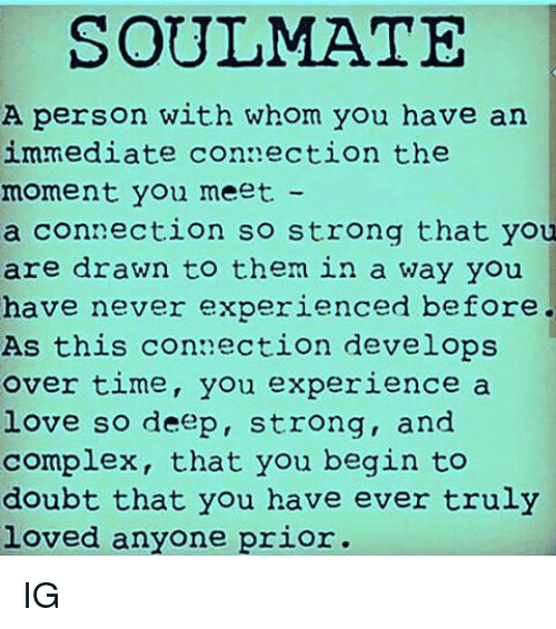 Experiencers: SOULMATE  A person with whom you have an  immediate connection the  moment you meet  a connection so strong that you  are drawn to them in a way you  have never experienced before.  As this connection develops  over time, you experience a  love so deep, strong, and  complex, that you begin to  doubt that you have ever truly  loved anyone prior. IG
