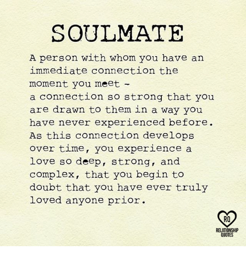 Complex, Memes, and 🤖: SOULMATE  A person with whom you have an  immediate connection the  moment you meet  a connection so strong that you  are drawn to them in a way you  have never experienced before  As this connection develops  over time, you experience a  love so deep, strong, and  complex, that you begin to  doubt that you have ever truly  anyone prior.  RQ  RELATIONSHIP  QUOTES