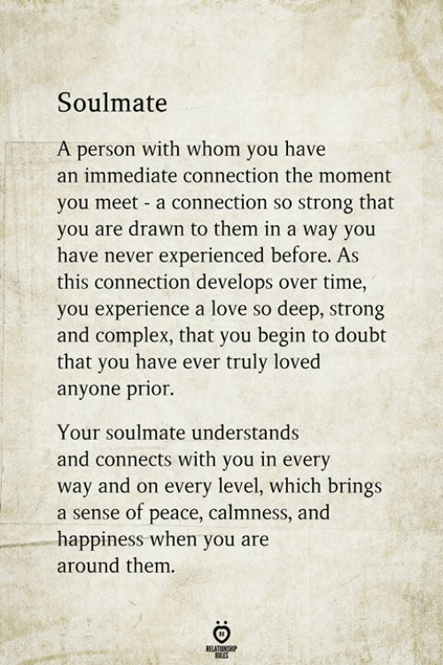 Of Peace: Soulmate  A person with whom you have  an immediate connection the moment  you meet a connection so strong that  you are drawn to them in a way you  have never experienced before. As  this connection develops over time,  you experience a love so deep, strong  and complex, that you begin to doubt  that you have ever truly loved  anyone prior.  Your soulmate understands  nects with you in eve  way and on every level, which brings  a sense of peace, calmness, and  happiness when you are  and con  rv  around them.