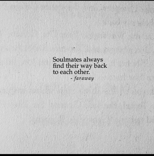 soulmates: Soulmates always  back  find their  way  to each other.  - faraway