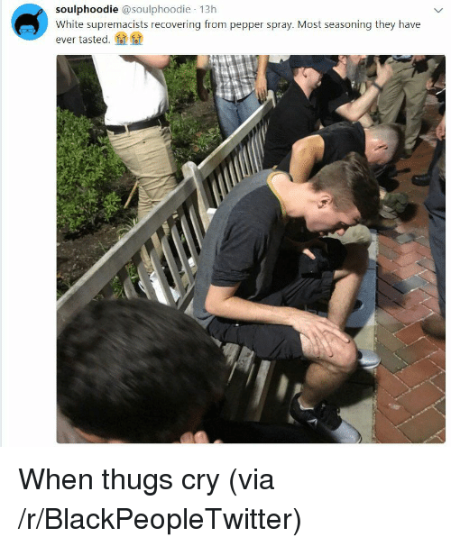 pepper spray: soulphoodie @soulphoodie 13h  White supremacists recovering from pepper spray. Most seasoning they have  ever tasted.叠叠 <p>When thugs cry (via /r/BlackPeopleTwitter)</p>