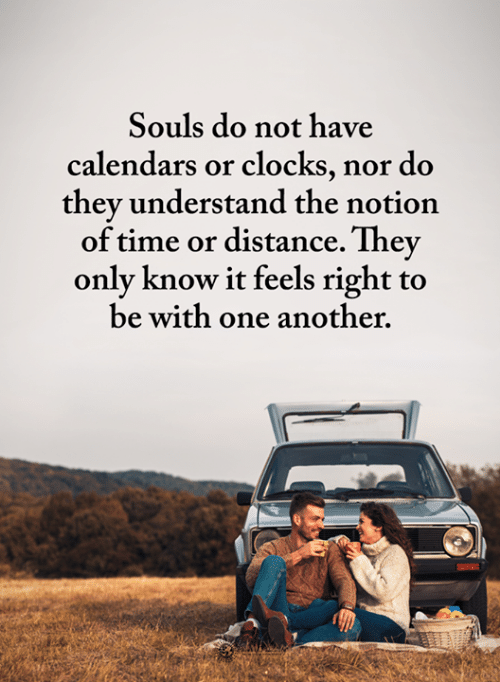 Feels Right: Souls do not have  calendars or clocks, nor do  they understand the notion  of time or distance. They  only know it feels right to  be with one another.