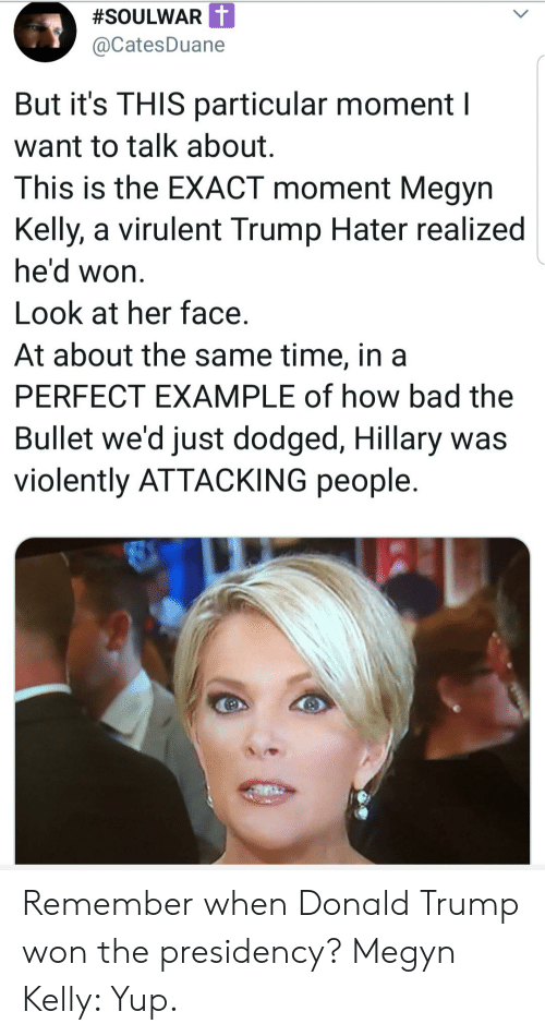 Trump Hater:  #SOULWAR  @CatesDuane  But it's THIS particular moment  want to talk about.  This is the EXACT moment Megyn  Kelly, a virulent Trump Hater realized  he'd won.  Look at her face  At about the same time, in a  PERFECT EXAMPLE of how bad the  Bullet we'd just dodged, Hillary was  violently ATTACKING people Remember when Donald Trump won the presidency? Megyn Kelly: Yup.