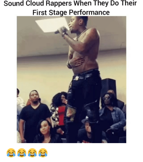 Funny, Cloud, and Sound Cloud: Sound Cloud Rappers When They Do Their  First Stage Performance 😂😂😂😂