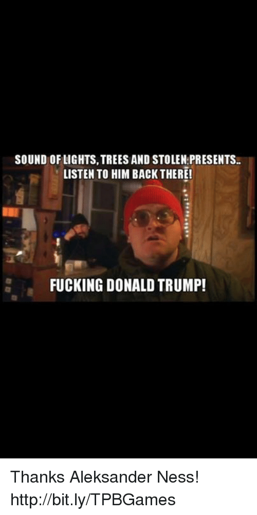 Fucking, Memes, and Fuck: SOUND OF LIGHTS, TREES AND STOLEN PRESENTS.  LISTEN TO HIM BACK THERE!  FUCKING DONALD TRUMP! Thanks Aleksander Ness! http://bit.ly/TPBGames