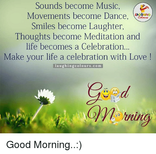 Good Laughing Quotes: Sounds Become Music Movements Become Dance LA GHING Smiles