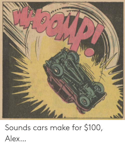 alex: Sounds cars make for $100, Alex…
