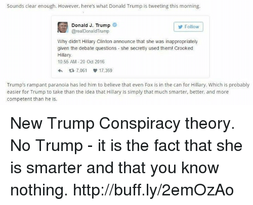 Hillary Clinton Announcement: Sounds clear enough. However, here's what Donald Trump is tweeting this morning.  Donald J. Trump  Follow  @real Donald Trump  Why didn't Hillary Clinton announce that she was inappropriately  given the debate questions she secretly used them! Crooked  Hillary.  10:55 AM-20 Oct 2016  7,061 V 17,359  Trump's rampant paranoia has led him to believe that even Fox is in the can for Hillary. Which is probably  easier for Trump to take than the idea that Hillary is simply that much smarter, better, and more  competent than he is. New Trump Conspiracy theory. No Trump - it is the fact that she is smarter and that you know nothing. http://buff.ly/2emOzAo