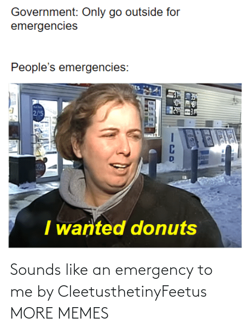emergency: Sounds like an emergency to me by CleetusthetinyFeetus MORE MEMES