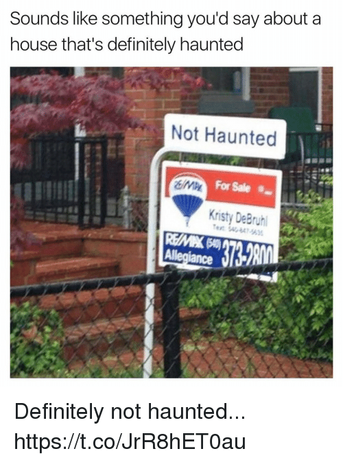 kristy: Sounds like something you'd say about a  house that's definitely haunted  Not Haunted  For Sale  Kristy De Bruhl  Allegiance Definitely not haunted... https://t.co/JrR8hET0au