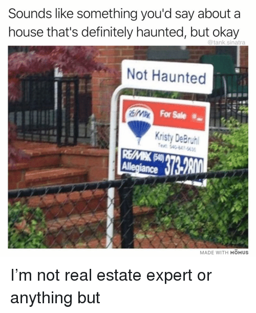 kristy: Sounds like something you'd say about a  house that's definitely haunted, but okay  @tank.sinatra  Not Haunted  For Sale  Kristy DeBryh  Allegiance l  MADE WITH MOMUS I'm not real estate expert or anything but