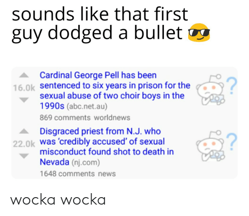 choir boys: sounds like that first  guy dodged a bullet  Cardinal George Pell has been  16.0k sentenced to six years in prison for the  2  sexual abuse of two choir boys in the  1990s (abc.net.au)  869 comments worldnews  Disgraced priest from N.J. who  was credibly accused' of sexual  misconduct found shot to death in  Nevada (nj.com)  1648 comments news  2  22.0k wocka wocka