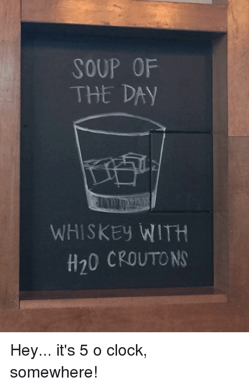 Clock, Memes, and 🤖: SOUP OF  THE DAY  WHISKEy WITH  H20 CROUTO N Hey... it's 5 o clock, somewhere!