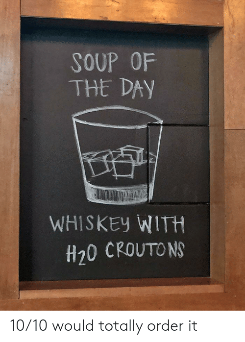 soup: SOUP OF  THE DAY  WHISKEY WITH  H20 CROUTONS 10/10 would totally order it