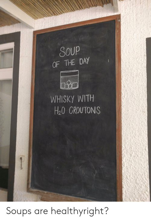 whisky: Soup  OF THE DAY  WHISKY WITH  H20 GROUTONS Soups are healthyright?