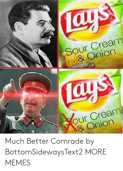 sour cream: Sour Cream  & Onion  our Cream  & Onion Much Better Comrade by BottomSidewaysText2 MORE MEMES