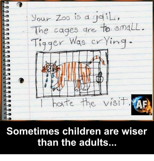 Tigger: Sour Zoo is a iL.  The cages dre te emaLL  Tigger Was crYing  te the visiT  Sometimes children are wiser  than the adults...