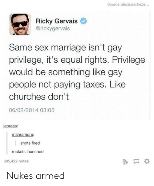 Ricky Gervais: Source: alexisanchezis...  Ricky Gervais  @rickygervais  Same sex marriage isn't gay  privilege, it's equal rights. Privilege  would be something like gay  people not paying taxes. Like  churches don't  06/02/2014 03:05  lepreas:  mahramore:  shots fired  rockets launched  685,422 notes Nukes armed