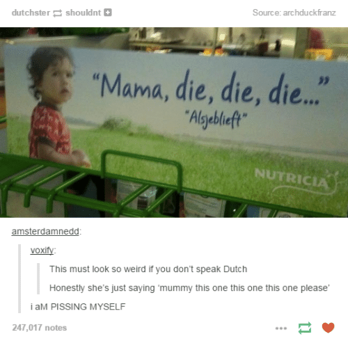 "Dutches: Source: archduckfranz  dutchstershouldnt+  ""Mama, die, die, die..  Algyebleft  NUTRICIA  amsterdamnedd  voxify:  This must look so weird if you don't speak Dutch  Honestly she's just saying 'mummy this one this one this one please  i aM PISSING MYSELF  247,017 notes"