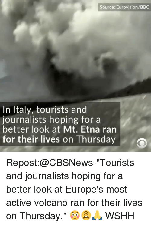 "Better Look: Source: Eurovision/BBC  In Italy, tourists and  journalists hoping for a  better look at Mt. Etna ran  for their lives on Thursday Repost:@CBSNews-""Tourists and journalists hoping for a better look at Europe's most active volcano ran for their lives on Thursday."" 😳😩🙏 WSHH"