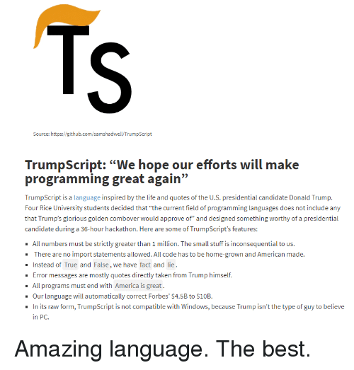 """Presidential Candidate: Source: https://github.com/samshadwell/TrumpScript  programming great again""""  TrumpScript is a language i  Four Rice University students decided that """"the current field o programming languages does not include any  that Trump's glorious golden combover would approve of"""" and designed something worthy of a presidential  candidate during a 36-hour hackathon. Here are some of TrumpScript's features:  All numbers must be strictly greater than 1 million. The small stuff is inconsequential to us.  There are no import statements allowed. All code has to be home-grown and American made.  Instead of True and False, we have fact and lie  Error messages are mostly quotes directly taken from Trump himself.  - All programs must end with America is great.  Our language will automatically correct Forbes' $4.5B to $10B.  In its raw form, TrumpScript is not compatible with Windows, because Trump isn't the type of guy to believe  in PC. Amazing language. The best."""