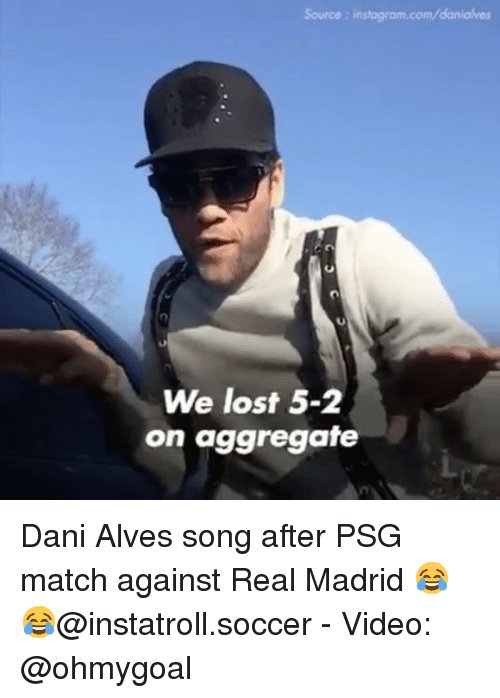 Instagram, Memes, and Real Madrid: Source: instagram.com/danialves  We lost 5-2  on aggregate Dani Alves song after PSG match against Real Madrid 😂😂@instatroll.soccer - Video: @ohmygoal