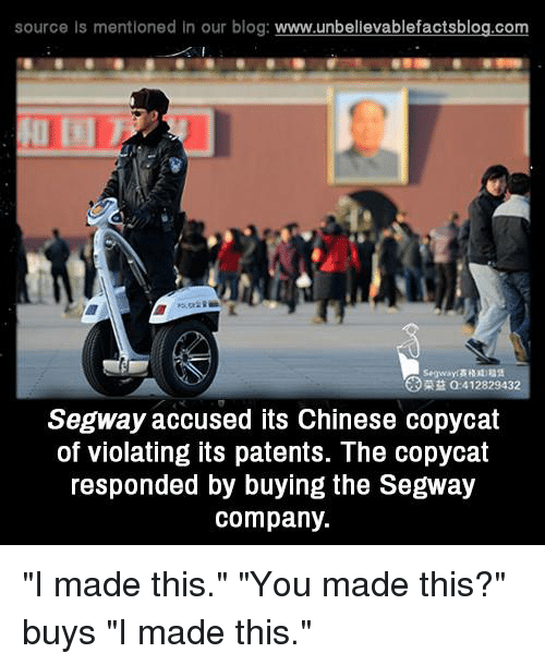 """Segway: source Is mentioned In our blog  www.unbelievablefactsblog.com  412829432  Segway accused its Chinese copycat  of violating its patents. The copycat  responded by buying the Segway  company. """"I made this."""" """"You made this?"""" buys """"I made this."""""""