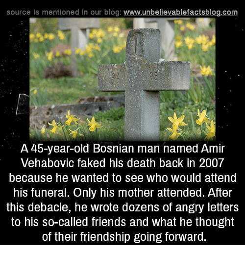 Bosnian: source Is mentioned in our blog  www.unbelievablefactsblog.com  A 4b-year-old Bosnian man named Amir  Vehabovic faked his death back in 2007  because he wanted to see who would attend  his funeral. Only his mother attended. After  this debacle, he wrote dozens of angry letters  to his so-called friends and what he thought  of their friendship going forward.