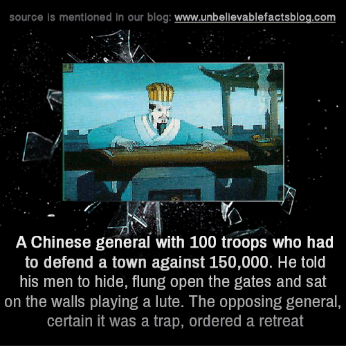 Memes, Trap, and Trapping: source is mentioned in our blog  www.unbelievablefactsblog.com  A Chinese general with 100 troops who had  to defend a town against 150,000. He told  his men to hide, flung open the gates and sat  on the walls playing a lute. The opposing general,  certain it was a trap, ordered a retreat