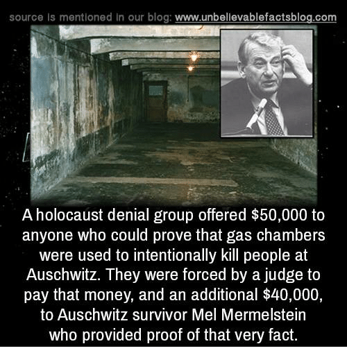 Gas Chamber: source Is mentioned In our blog  www.unbelievablefactsblog.com  A holocaust denial group offered $50,000 to  anyone who could prove that gas chambers  were used to intentionally kill people at  Auschwitz. They were forced by a judge to  pay that money, and an additional $40,000,  to Auschwitz survivor Mel Mermelstein  who provided proof of that very fact.