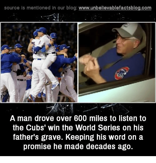 Memes, 🤖, and Graves: source Is mentioned In our blog  www.unbelievablefactsblog.com  A man drove over 600 miles to listen to  the Cubs' win the World Series on his  father's grave. Keeping his word on a  promise he made decades ago.