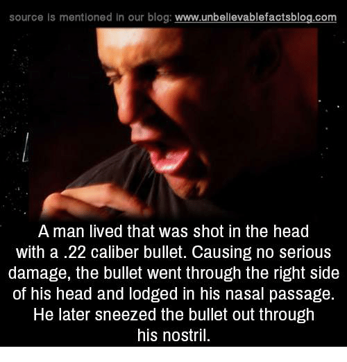 Memes, Blog, and 🤖: source Is mentioned In our blog  www.unbelievablefactsblog.com  A man lived that was shot in the head  with a .22 caliber bullet. Causing no serious  damage, the bullet went through the right side  of his head and lodged in his nasal passage.  He later sneezed the bullet out through  his nostril