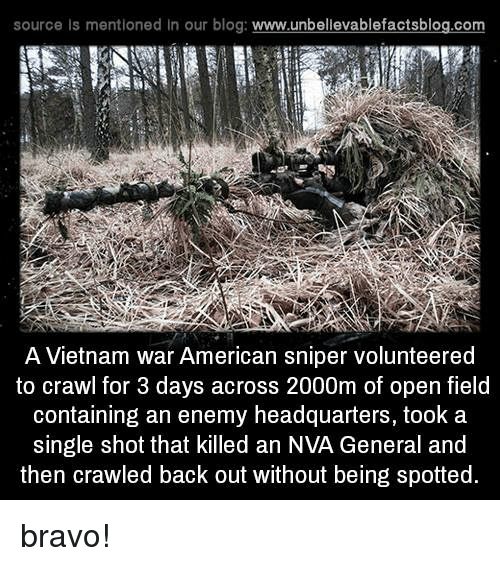 sourcing: source Is mentioned In our blog  www.unbelievablefactsblog.com  A Vietnam war American sniper volunteered  to crawl for 3 days across 2000m of open field  containing an enemy headquarters, took a  single shot that killed an NVA General and  then crawled back out without being spotted. bravo!