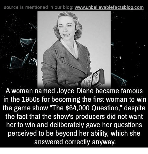 """game shows: source Is mentioned In our blog  www.unbelievablefactsblog.com  A woman named Joyce Diane became famous  in the 1950s for becoming the first woman to win  the game show """"The $64,000 Question,"""" despite  the fact that the shows producers did not want  her to win and deliberately gave her questions  perceived to be beyond her ability, which she  answered correctly anyway."""