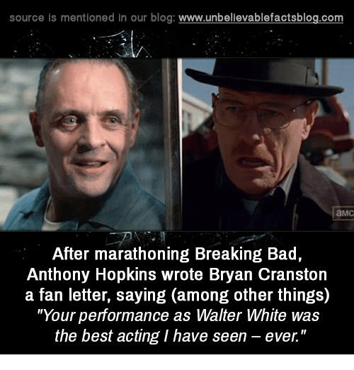 "Anthony Hopkins: source Is mentioned In our blog  www.unbelievablefactsblog.com  After marathoning Breaking Bad,  Anthony Hopkins wrote Bryan Cranston  a fan letter, saying (among other things)  ""Your performance as Walter White was  the best acting I have seen ever."""