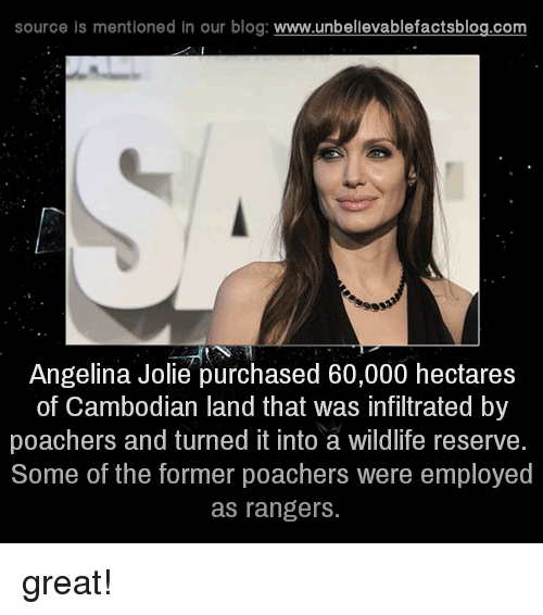 Memes, Angelina Jolie, and Blog: source is mentioned in our blog  www.unbelievablefactsblog.com  Angelina Jolie purchased 60,000 hectares  of Cambodian land that Was infiltrated by  poachers and turned it into a wildlife reserve.  Some of the former poachers were employed  as rangers. great!
