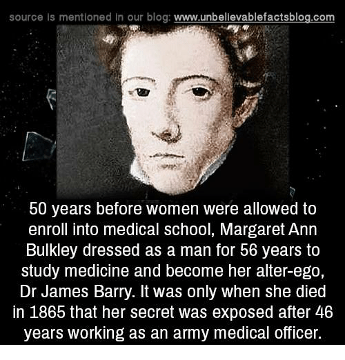 alter egos: source Is mentioned In our blog  www.unbelievablefactsblog.com  b0 years before women were allowed to  enroll into medical School, Margaret Ann  Bulkley dressed as a man for b6 years to  study medicine and become her alter-ego,  Dr James Barry. It was only when she died  in 1865 that her secret was exposed after 46  years working as an army medical officer.