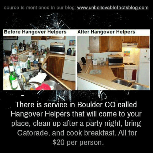 Gatorade, Memes, and Hangover: source is mentioned in our blog  www.unbelievablefactsblog.com  Before Hangover Helpers  After Hangover Helpers  There is service in Boulder CO called  Hangover Helpers that will come to your  place, clean up after a party night, bring  Gatorade, and cook breakfast. All for  $20 per person.