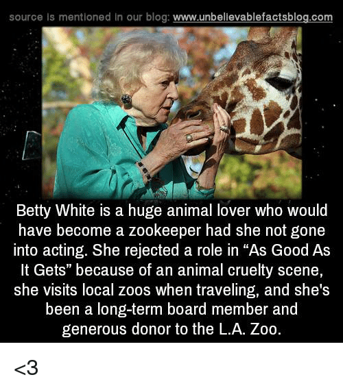 "Betty White, Memes, and Animal Cruelty: source Is mentioned In our blog  www.unbelievablefactsblog.com  Betty White is a huge animal lover who would  have become a zookeeper had she not gone  into acting. She rejected a role in ""As Good As  It Gets"" because of an animal cruelty scene,  she visits local zoos when traveling, and she's  been a long-term board member and  generous donor to the L.A. Zoo <3"
