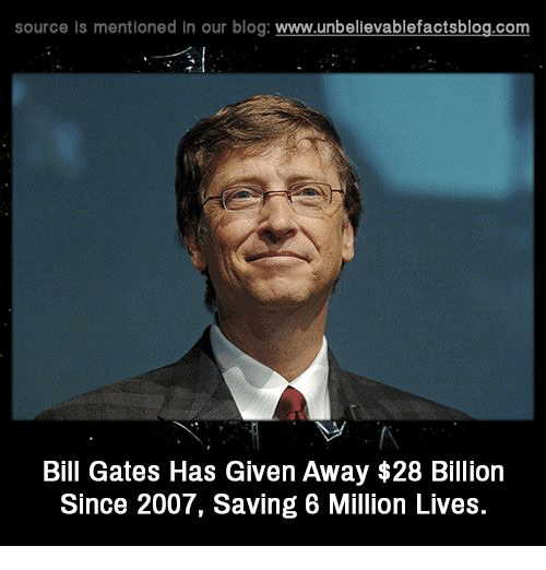 Bill Gates, Memes, and Blog: source is mentioned in our blog  www.unbelievablefactsblog.com  Bill Gates Has Given Away $28 Billion  Since 2007, Saving 6 Million Lives.