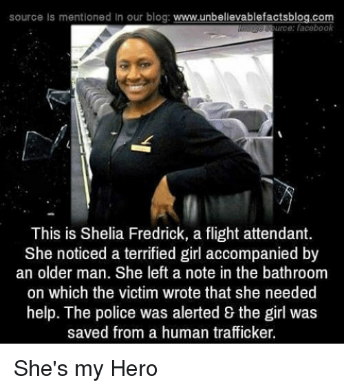 My Hero: source Is mentioned In our blog  www.unbelievablefactsblog.com  burce: facebook  This is Shelia Fredrick, a flight attendant.  She noticed a terrified girl accompanied by  an older man. She left a note in the bathroom  on which the victim wrote that she needed  help. The police was alerted the girl was  saved from a human trafficker. She's my Hero