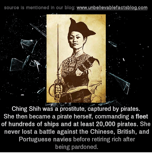 Memes, Lost, and Blog: source is mentioned in our blog  www.unbelievablefactsblog.com  Ching Shih was a prostitute, captured by pirates  She then became a pirate herself, commanding a fleet  of hundreds of ships and at least 20,000 pirates. She  never lost a battle against the Chinese, British, and  Portuguese navies before retiring rich after  being pardoned.